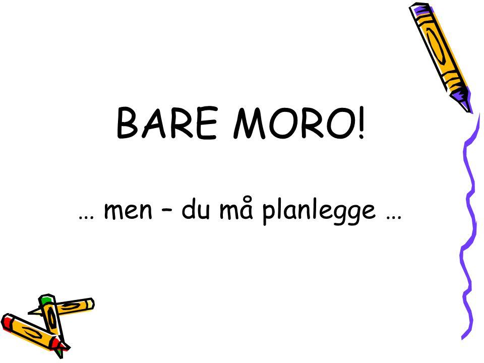 BARE MORO! … men – du må planlegge …