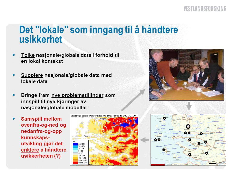 Det lokale som inngang til å håndtere usikkerhet  Tolke nasjonale/globale data i forhold til en lokal kontekst  Supplere nasjonale/globale data med lokale data  Bringe fram nye problemstillinger som innspill til nye kjøringer av nasjonale/globale modeller  Samspill mellom ovenfra-og-ned og nedanfra-og-opp kunnskaps- utvikling gjør det enklere å håndtere usikkerheten ( )
