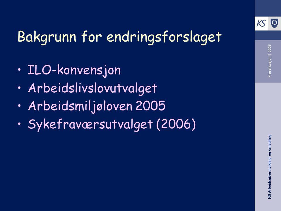 KS Arbeidsgiverutvikling og omstilling Presentasjon | 2008 Bakgrunn for endringsforslaget •ILO-konvensjon •Arbeidslivslovutvalget •Arbeidsmiljøloven 2005 •Sykefraværsutvalget (2006)