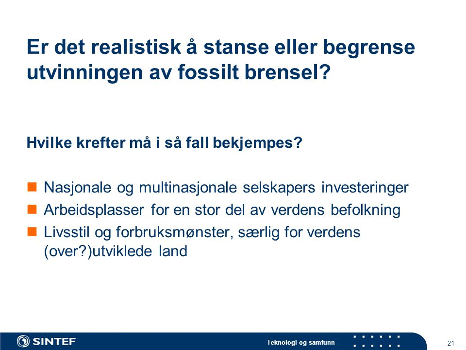 Teknologi og samfunn 21 Er det realistisk å stanse eller begrense utvinningen av fossilt brensel.