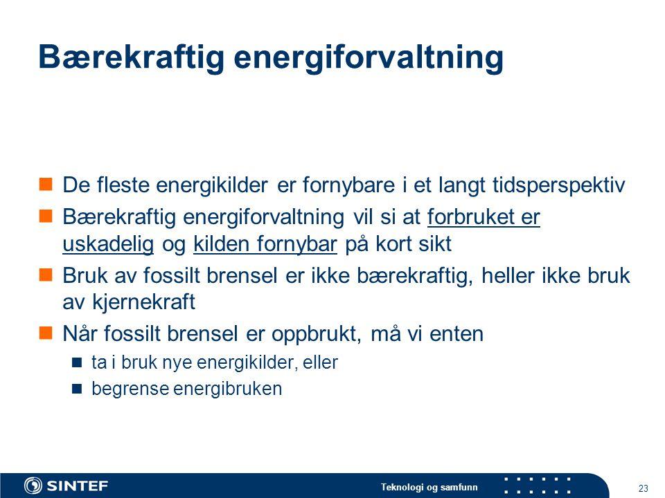 Teknologi og samfunn 23 Bærekraftig energiforvaltning  De fleste energikilder er fornybare i et langt tidsperspektiv  Bærekraftig energiforvaltning vil si at forbruket er uskadelig og kilden fornybar på kort sikt  Bruk av fossilt brensel er ikke bærekraftig, heller ikke bruk av kjernekraft  Når fossilt brensel er oppbrukt, må vi enten  ta i bruk nye energikilder, eller  begrense energibruken