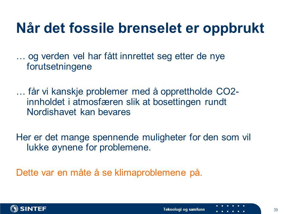 Teknologi og samfunn 39 Når det fossile brenselet er oppbrukt … og verden vel har fått innrettet seg etter de nye forutsetningene … får vi kanskje problemer med å opprettholde CO2- innholdet i atmosfæren slik at bosettingen rundt Nordishavet kan bevares Her er det mange spennende muligheter for den som vil lukke øynene for problemene.
