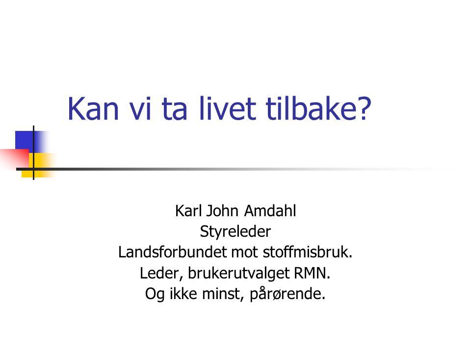 Kan vi ta livet tilbake? Karl John Amdahl Styreleder Landsforbundet mot stoffmisbruk. Leder, brukerutvalget RMN. Og ikke minst, pårørende.