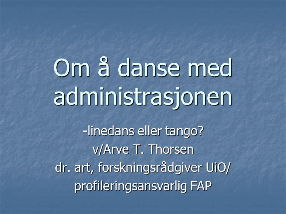 Om å danse med administrasjonen -linedans eller tango? v/Arve T. Thorsen dr. art, forskningsrådgiver UiO/ profileringsansvarlig FAP