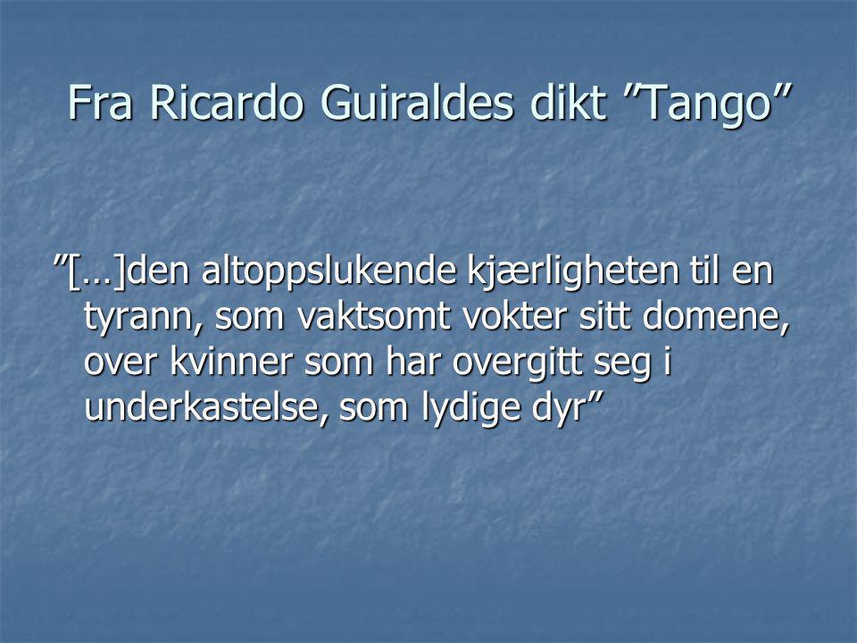 """Fra Ricardo Guiraldes dikt """"Tango"""" """"[…]den altoppslukende kjærligheten til en tyrann, som vaktsomt vokter sitt domene, over kvinner som har overgitt s"""