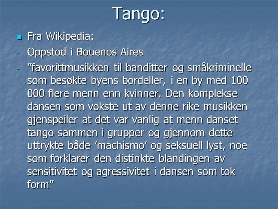 """Tango:  Fra Wikipedia: - Oppstod i Bouenos Aires - """"favorittmusikken til banditter og småkriminelle som besøkte byens bordeller, i en by med 100 000"""