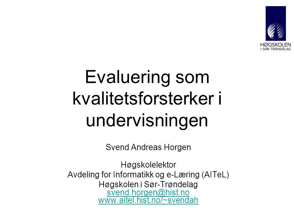Evaluering som kvalitetsforsterker i undervisningen Svend Andreas Horgen Høgskolelektor Avdeling for Informatikk og e-Læring (AITeL) Høgskolen i Sør-Trøndelag svend.horgen@hist.no www.aitel.hist.no/~svendah svend.horgen@hist.no www.aitel.hist.no/~svendah