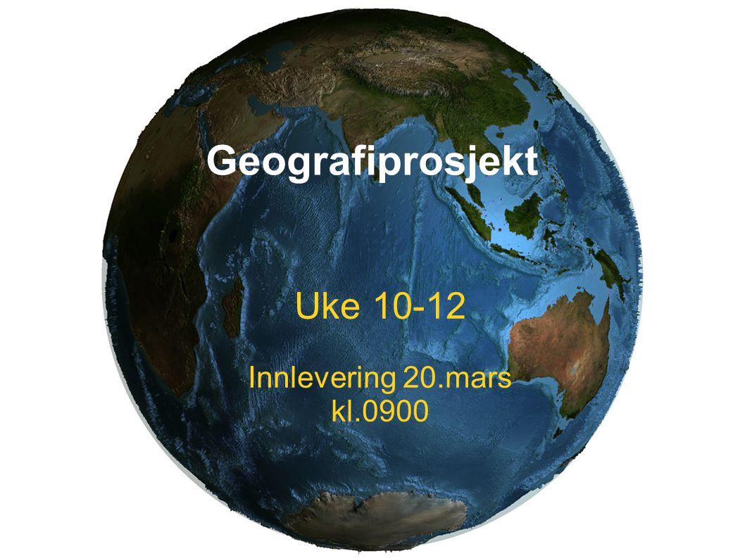 Geografiprosjekt Uke 10-12 Innlevering 20.mars kl.0900