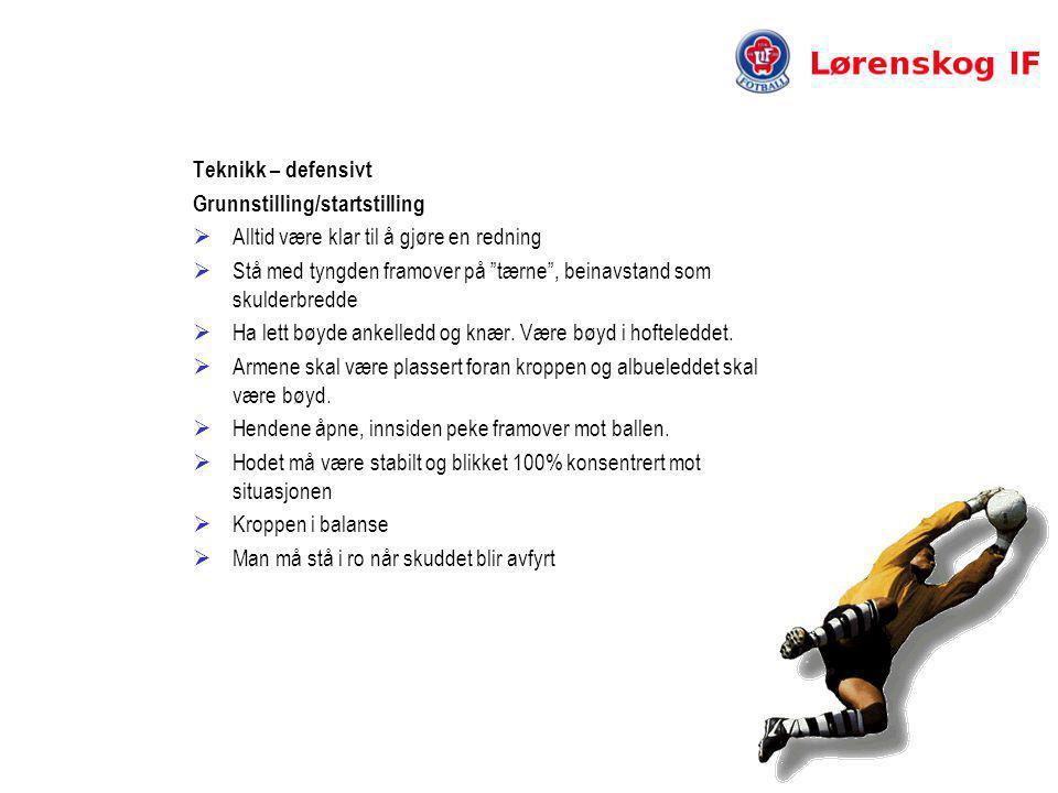 Teknikk – defensivt Grunnstilling/startstilling  Alltid være klar til å gjøre en redning  Stå med tyngden framover på tærne , beinavstand som skulderbredde  Ha lett bøyde ankelledd og knær.