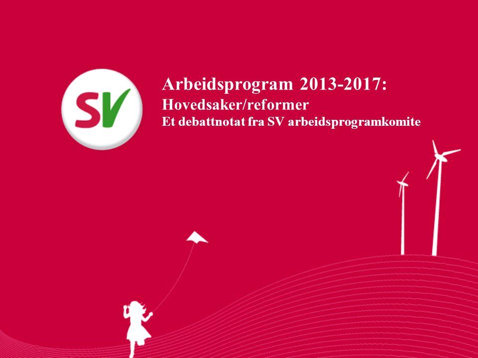 Arbeidsprogram 2013-2017: Hovedsaker/reformer Et debattnotat fra SV arbeidsprogramkomite