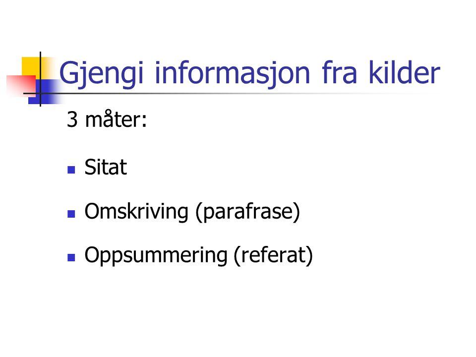 Gjengi informasjon fra kilder 3 måter:  Sitat  Omskriving (parafrase)  Oppsummering (referat)
