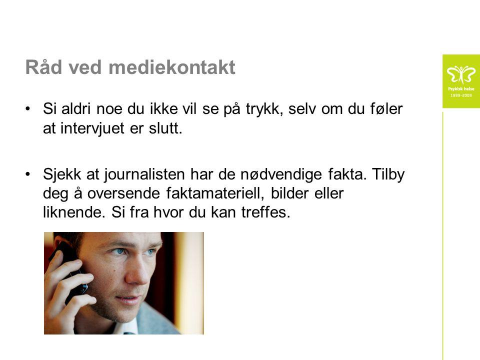 Råd ved mediekontakt •Si aldri noe du ikke vil se på trykk, selv om du føler at intervjuet er slutt.