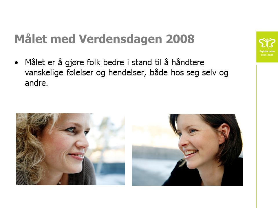 Målet med Verdensdagen 2008 •Målet er å gjøre folk bedre i stand til å håndtere vanskelige følelser og hendelser, både hos seg selv og andre.