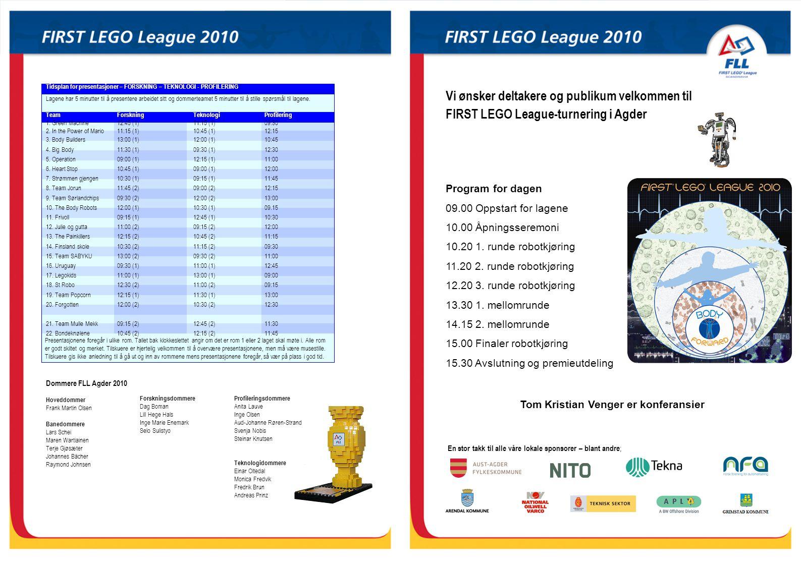 Vi ønsker deltakere og publikum velkommen til FIRST LEGO League-turnering i Agder En stor takk til alle våre lokale sponsorer – blant andre ; Program for dagen 09.00 Oppstart for lagene 10.00 Åpningsseremoni 10.20 1.