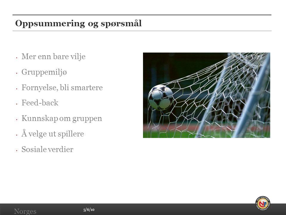 5/6/10 Norges Fotballforbund | www.fotball.no Oppsummering og spørsmål • Mer enn bare vilje • Gruppemiljø • Fornyelse, bli smartere • Feed-back • Kunn