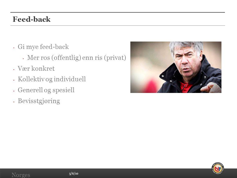 5/6/10 Norges Fotballforbund | www.fotball.no Feed-back • Gi mye feed-back • Mer ros (offentlig) enn ris (privat) • Vær konkret • Kollektiv og individ