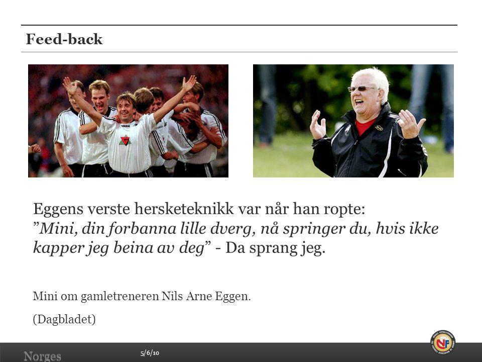 5/6/10 Norges Fotballforbund   www.fotball.no Feed-back Norges Fotballforbund   www.fotball.no Eggens verste hersketeknikk var når han ropte: Mini, din forbanna lille dverg, nå springer du, hvis ikke kapper jeg beina av deg - Da sprang jeg.
