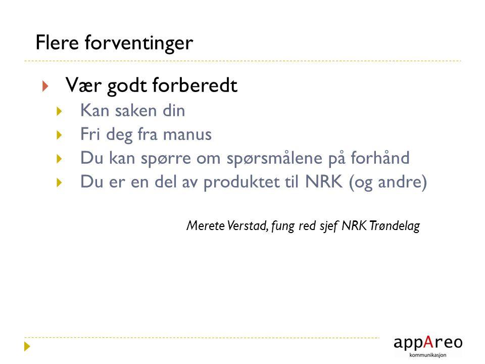 Flere forventinger  Vær godt forberedt  Kan saken din  Fri deg fra manus  Du kan spørre om spørsmålene på forhånd  Du er en del av produktet til NRK (og andre) Merete Verstad, fung red sjef NRK Trøndelag