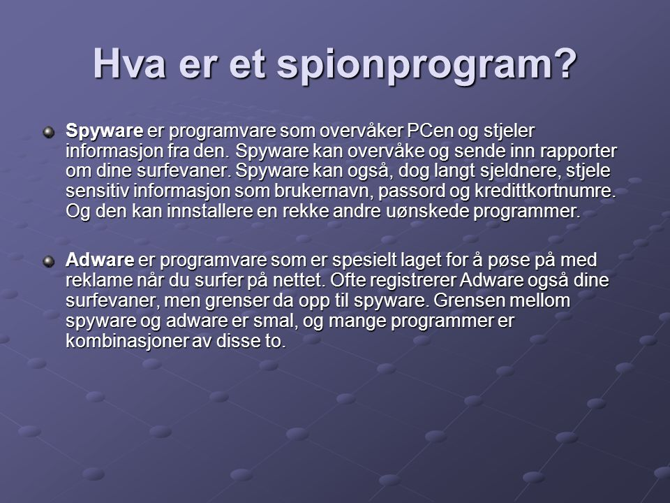 Hva er et spionprogram? Spyware er programvare som overvåker PCen og stjeler informasjon fra den. Spyware kan overvåke og sende inn rapporter om dine
