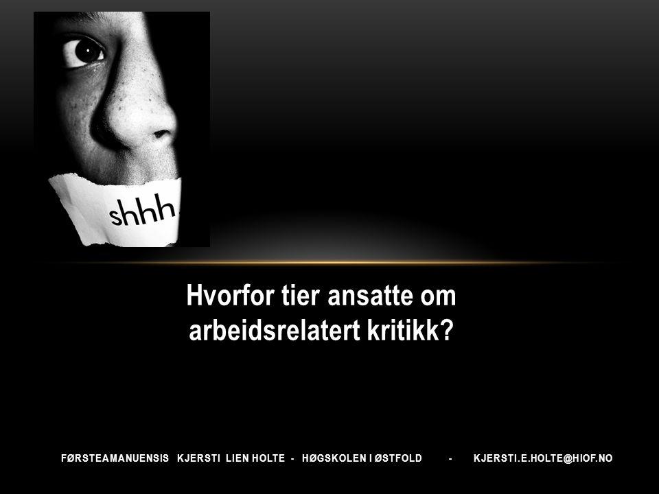 FØRSTEAMANUENSIS KJERSTI LIEN HOLTE - HØGSKOLEN I ØSTFOLD - KJERSTI.E.HOLTE@HIOF.NO Hvorfor tier ansatte om arbeidsrelatert kritikk?