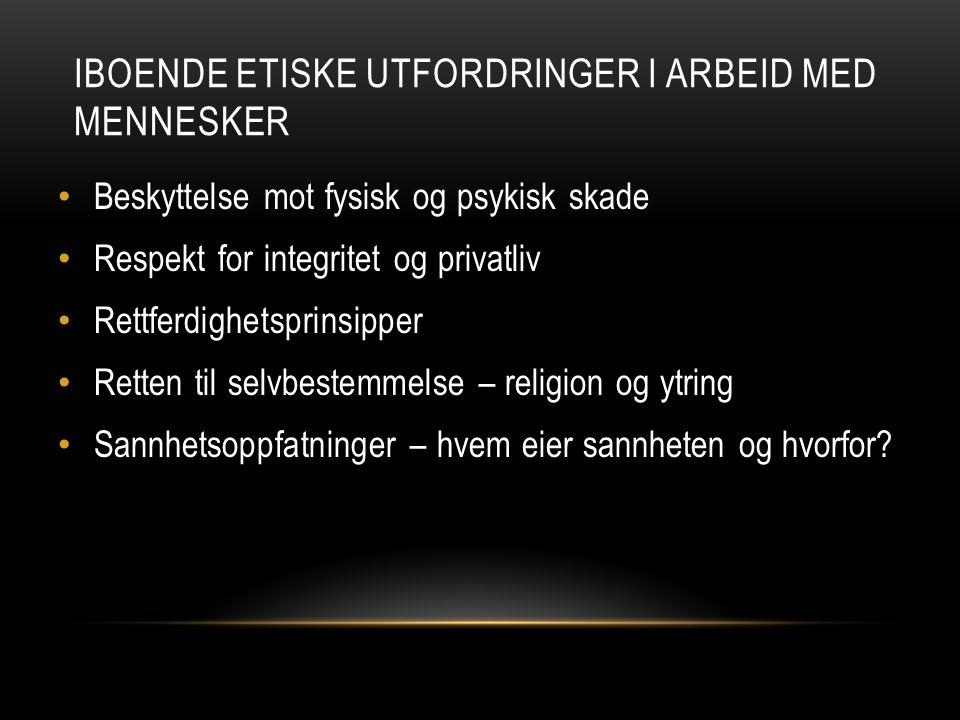 IBOENDE ETISKE UTFORDRINGER I ARBEID MED MENNESKER • Beskyttelse mot fysisk og psykisk skade • Respekt for integritet og privatliv • Rettferdighetspri
