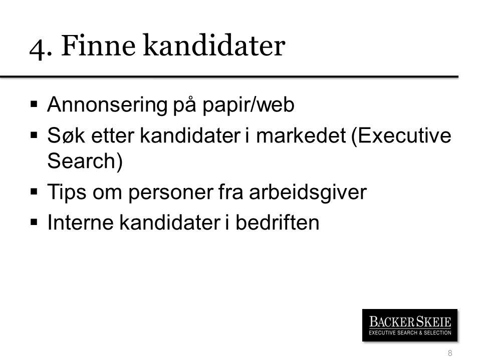 4. Finne kandidater  Annonsering på papir/web  Søk etter kandidater i markedet (Executive Search)  Tips om personer fra arbeidsgiver  Interne kand