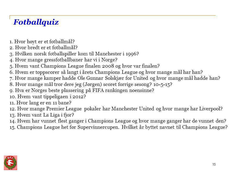 Fotballquiz 15 1. Hvor høyt er et fotballmål? 2. Hvor bredt er et fotballmål? 3. Hvilken norsk fotballspiller kom til Manchester i 1996? 4. Hvor mange