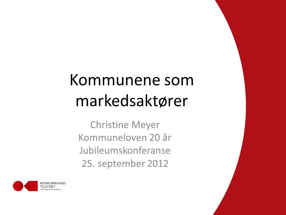 Kommunene som markedsaktører Christine Meyer Kommuneloven 20 år Jubileumskonferanse 25.