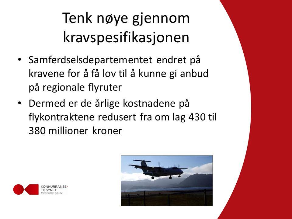 Tenk nøye gjennom kravspesifikasjonen • Samferdselsdepartementet endret på kravene for å få lov til å kunne gi anbud på regionale flyruter • Dermed er de årlige kostnadene på flykontraktene redusert fra om lag 430 til 380 millioner kroner