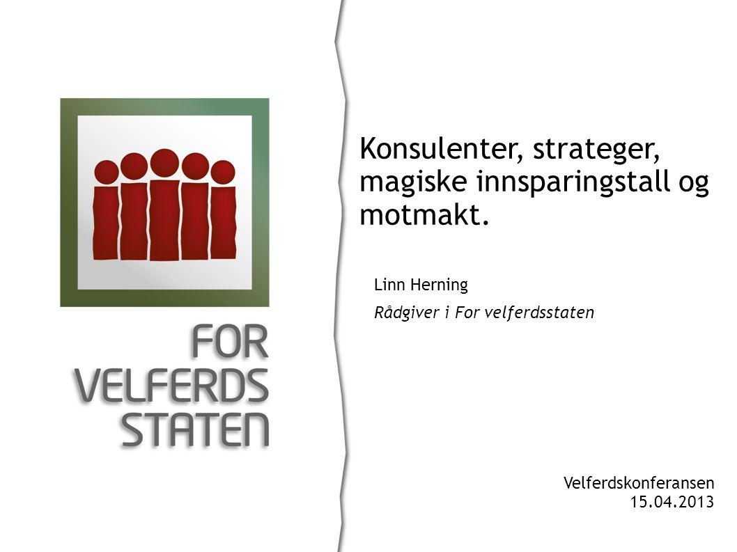 Linn Herning Rådgiver i For velferdsstaten Konsulenter, strateger, magiske innsparingstall og motmakt. Velferdskonferansen 15.04.2013