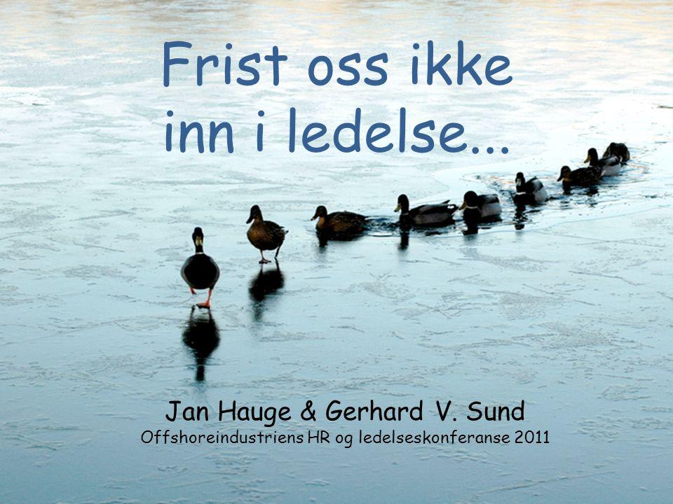 Frist oss ikke inn i ledelse... Jan Hauge & Gerhard V. Sund Offshoreindustriens HR og ledelseskonferanse 2011