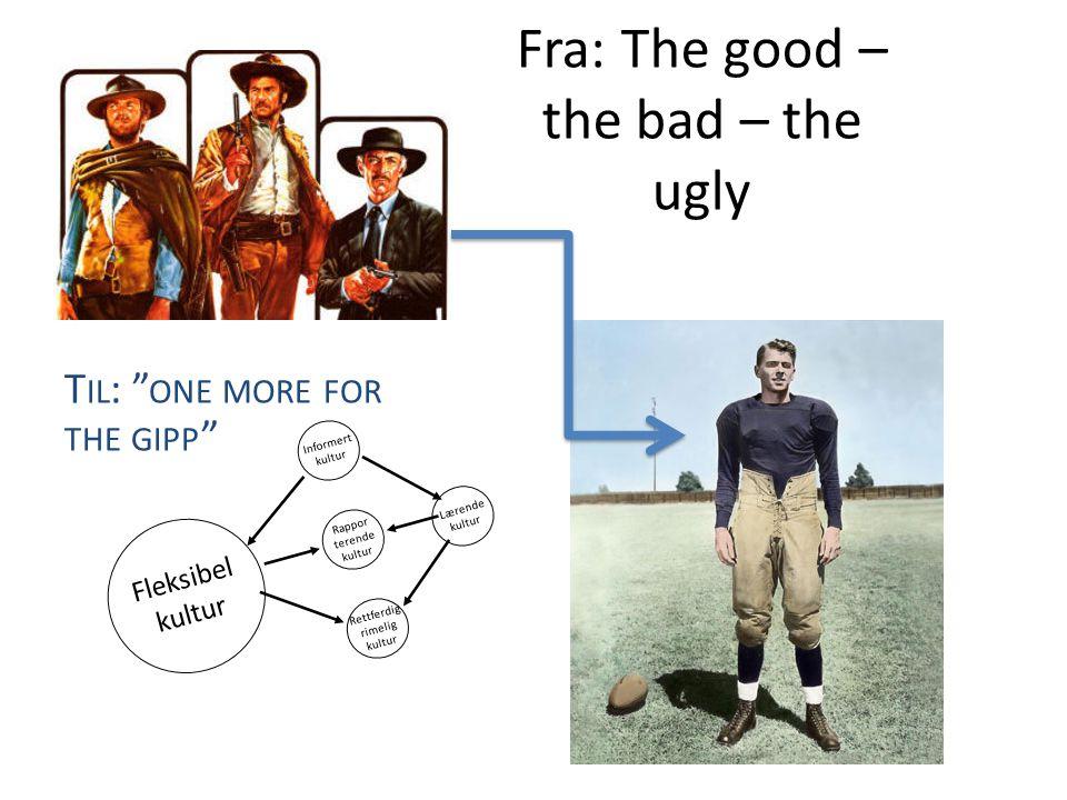 "Fra: The good – the bad – the ugly T IL : "" ONE MORE FOR THE GIPP "" Informert kultur Rappor terende kultur Fleksibel kultur Rettferdig rimelig kultur"
