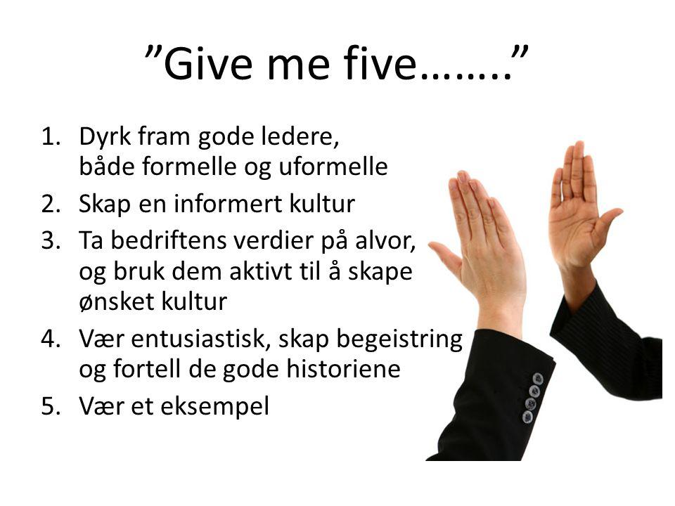 """""""Give me five…….."""" 1.Dyrk fram gode ledere, både formelle og uformelle 2.Skap en informert kultur 3.Ta bedriftens verdier på alvor, og bruk dem aktivt"""