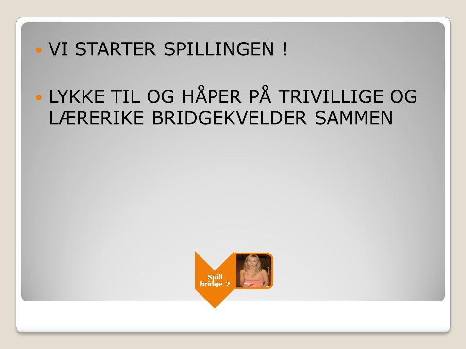 Spill bridge 2  VI STARTER SPILLINGEN !  LYKKE TIL OG HÅPER PÅ TRIVILLIGE OG LÆRERIKE BRIDGEKVELDER SAMMEN