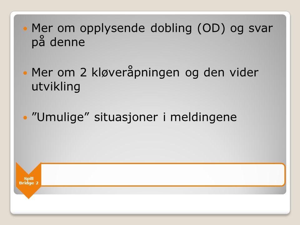 Spill Bridge 2  Mer om opplysende dobling (OD) og svar på denne  Mer om 2 kløveråpningen og den vider utvikling  Umulige situasjoner i meldingene