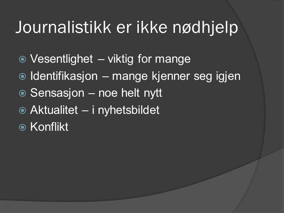 Journalistikk er ikke nødhjelp  Vesentlighet – viktig for mange  Identifikasjon – mange kjenner seg igjen  Sensasjon – noe helt nytt  Aktualitet – i nyhetsbildet  Konflikt