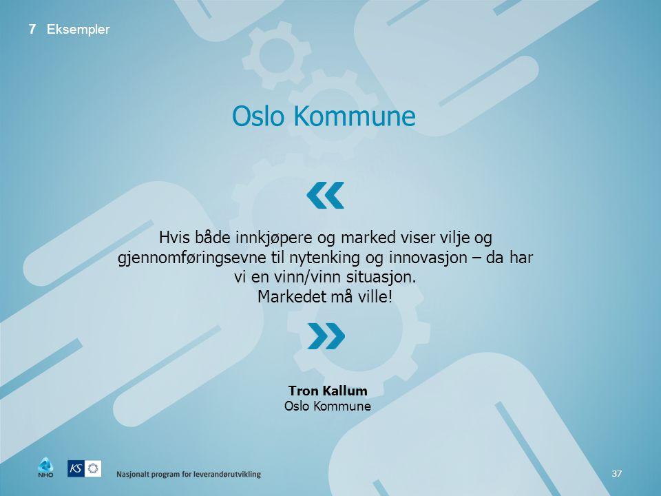 37 Oslo Kommune 7 Eksempler Hvis både innkjøpere og marked viser vilje og gjennomføringsevne til nytenking og innovasjon – da har vi en vinn/vinn situasjon.