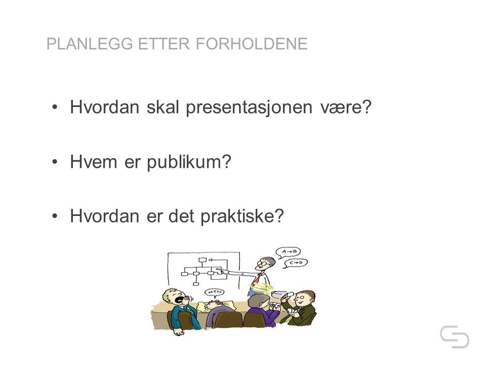 PLANLEGG ETTER FORHOLDENE •Hvordan skal presentasjonen være.