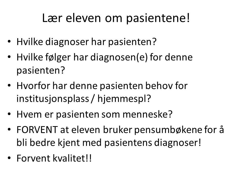 Lær eleven om pasientene! • Hvilke diagnoser har pasienten? • Hvilke følger har diagnosen(e) for denne pasienten? • Hvorfor har denne pasienten behov