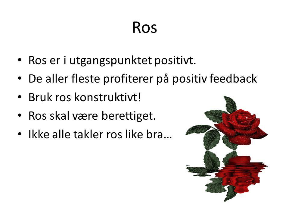 Ros • Ros er i utgangspunktet positivt. • De aller fleste profiterer på positiv feedback • Bruk ros konstruktivt! • Ros skal være berettiget. • Ikke a