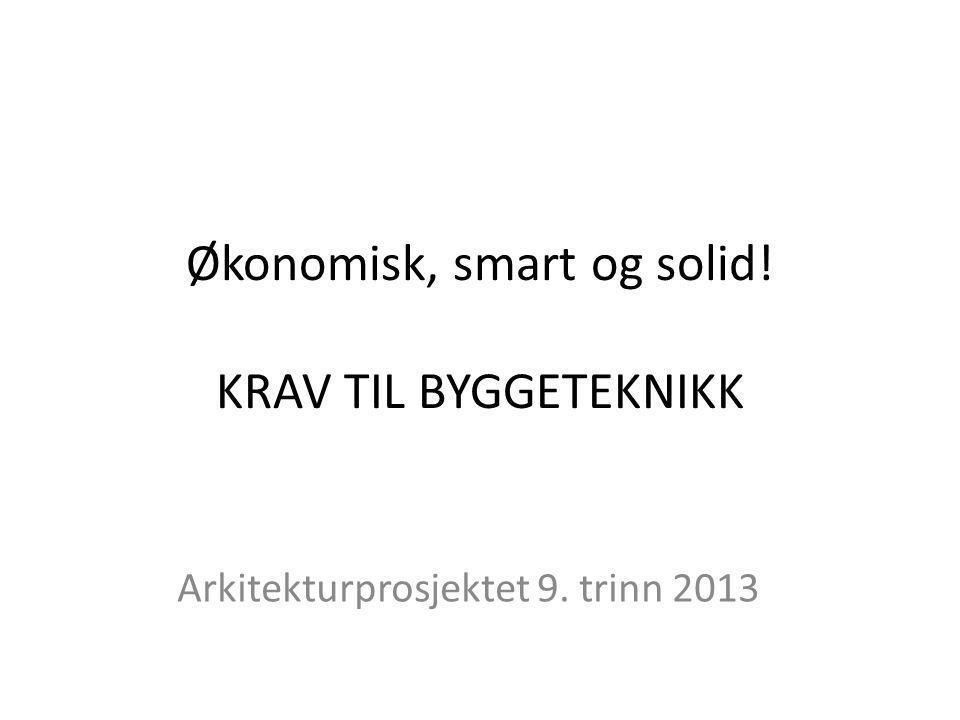 Økonomisk, smart og solid! KRAV TIL BYGGETEKNIKK Arkitekturprosjektet 9. trinn 2013