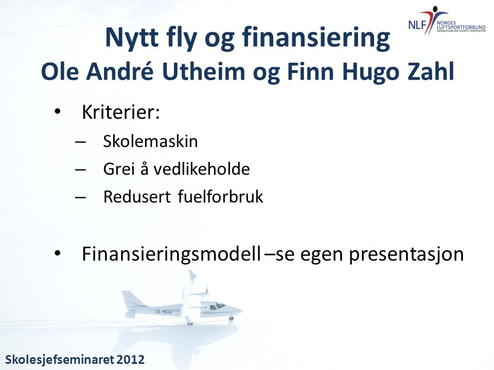 • Kriterier: – Skolemaskin – Grei å vedlikeholde – Redusert fuelforbruk • Finansieringsmodell –se egen presentasjon Nytt fly og finansiering Ole André
