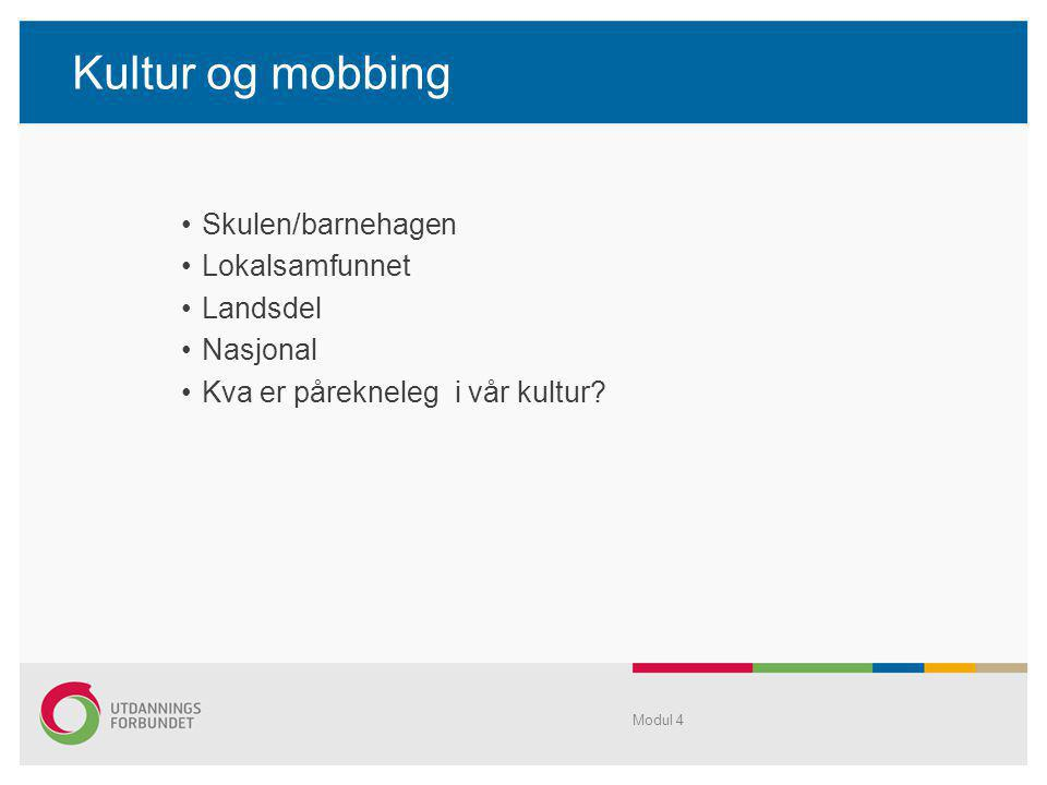 Kultur og mobbing •Skulen/barnehagen •Lokalsamfunnet •Landsdel •Nasjonal •Kva er pårekneleg i vår kultur? Modul 4