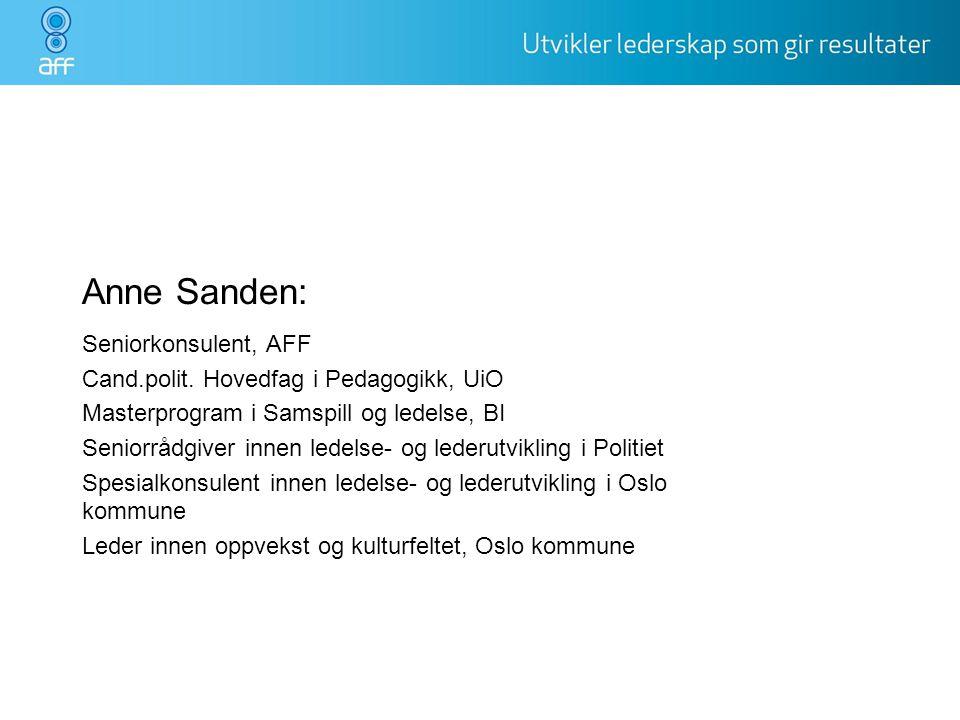 Anne Sanden: Seniorkonsulent, AFF Cand.polit. Hovedfag i Pedagogikk, UiO Masterprogram i Samspill og ledelse, BI Seniorrådgiver innen ledelse- og lede
