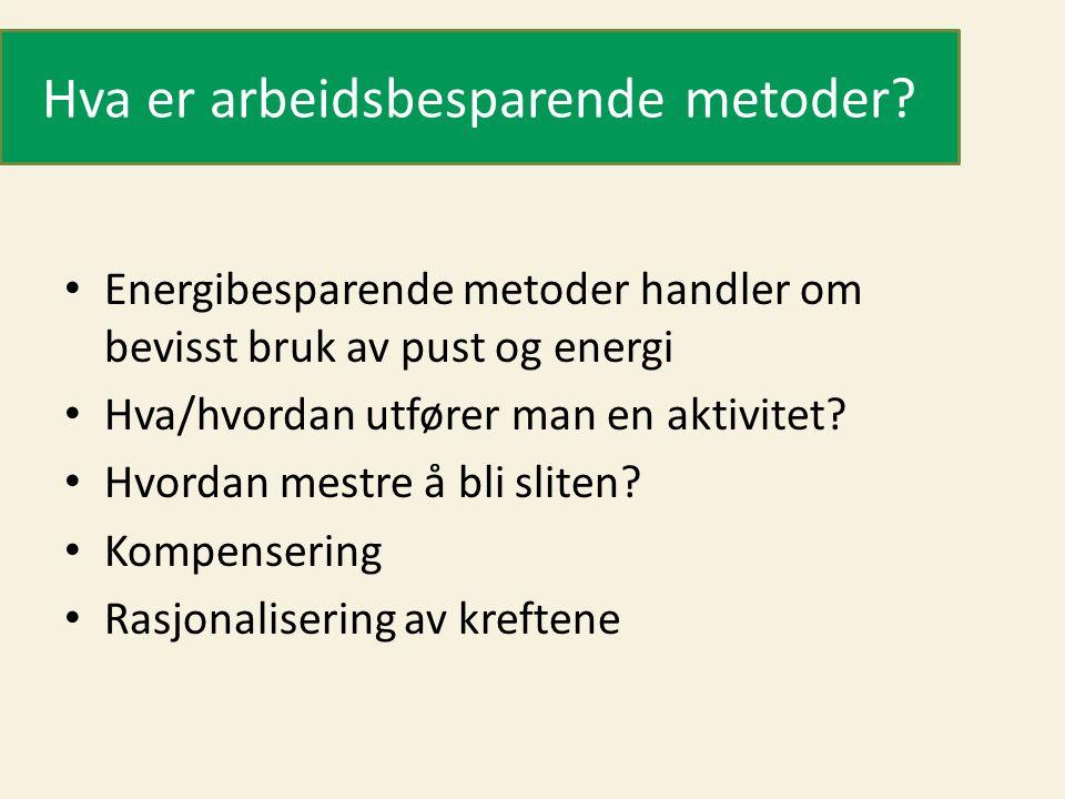 Hva er arbeidsbesparende metoder? • Energibesparende metoder handler om bevisst bruk av pust og energi • Hva/hvordan utfører man en aktivitet? • Hvord