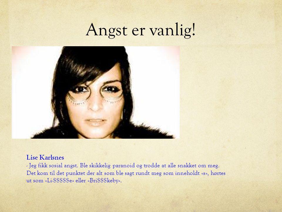 Angst er vanlig! Lise Karlsnes - Jeg fikk sosial angst. Ble skikkelig paranoid og trodde at alle snakket om meg. Det kom til det punktet der alt som b