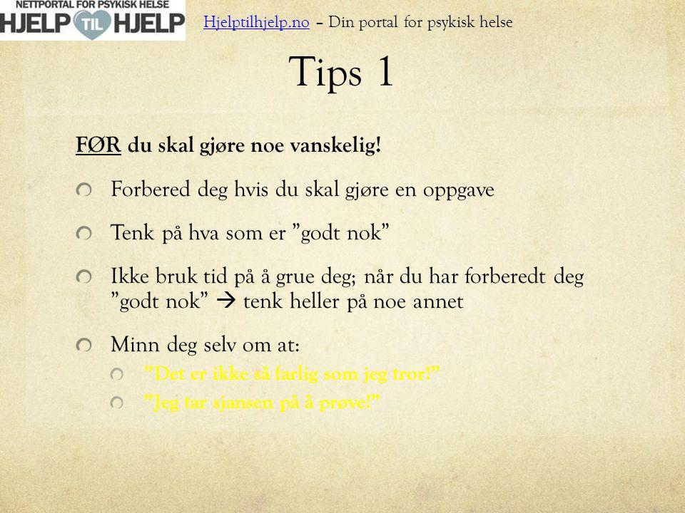 """Tips 1 FØR du skal gjøre noe vanskelig! Forbered deg hvis du skal gjøre en oppgave Tenk på hva som er """"godt nok"""" Ikke bruk tid på å grue deg; når du h"""