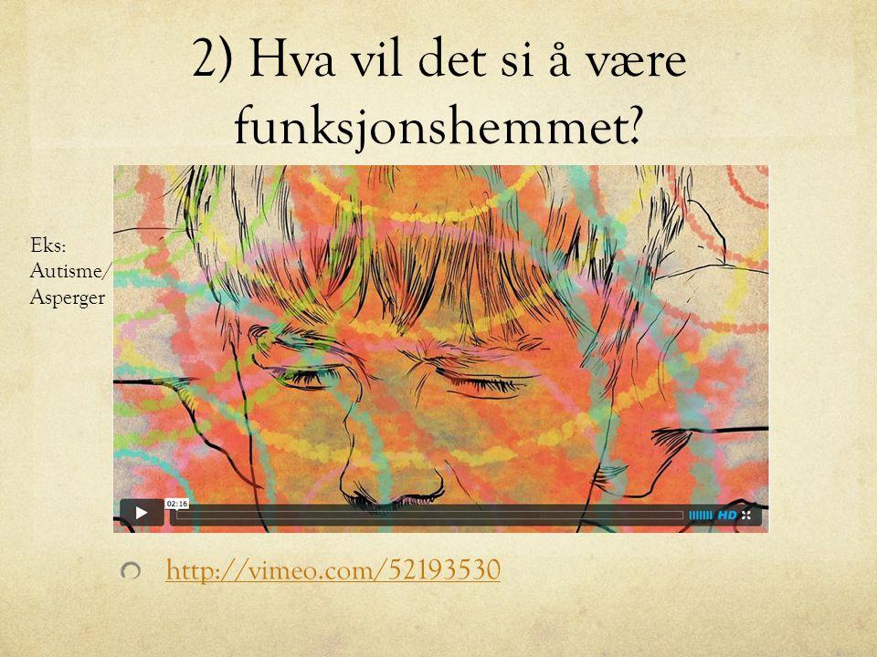 2) Hva vil det si å være funksjonshemmet? http://vimeo.com/52193530 Eks: Autisme/ Asperger