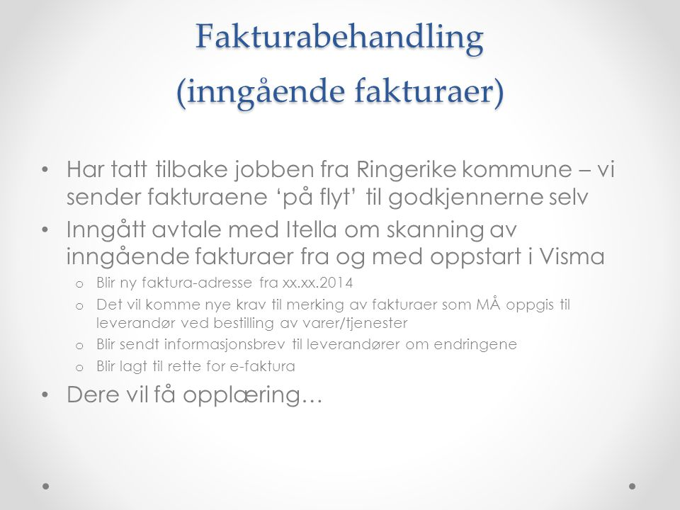Fakturabehandling (inngående fakturaer) • Har tatt tilbake jobben fra Ringerike kommune – vi sender fakturaene 'på flyt' til godkjennerne selv • Inngå
