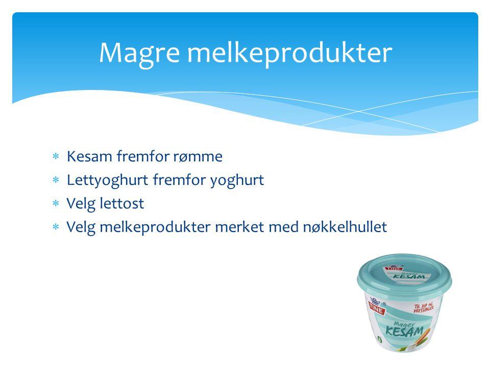  Kesam fremfor rømme  Lettyoghurt fremfor yoghurt  Velg lettost  Velg melkeprodukter merket med nøkkelhullet Magre melkeprodukter